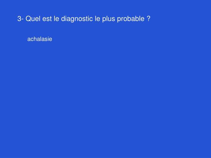3- Quel est le diagnostic le plus probable?