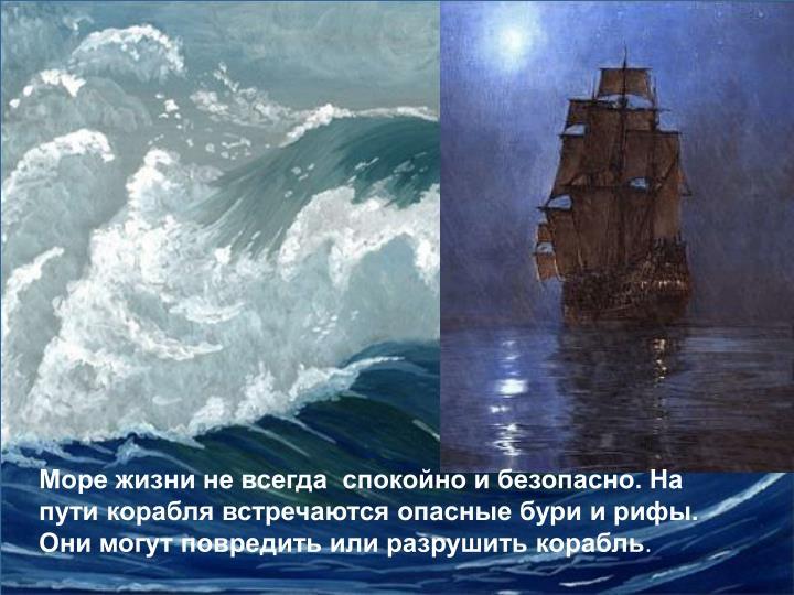 Море жизни не всегда  спокойно и безопасно. На пути корабля встречаются опасные бури и рифы. Они могут повредить или разрушить корабль
