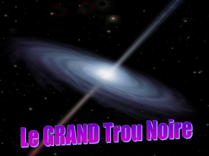 Le GRAND Trou Noire