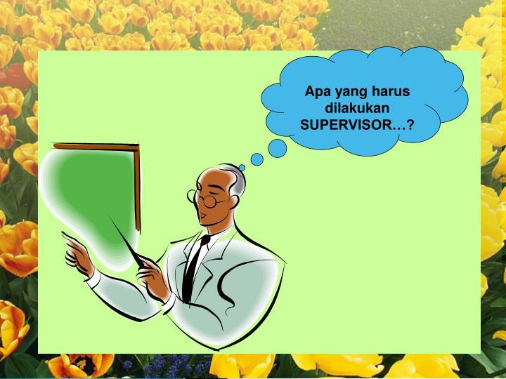 Apa yang harus dilakukan SUPERVISOR…?