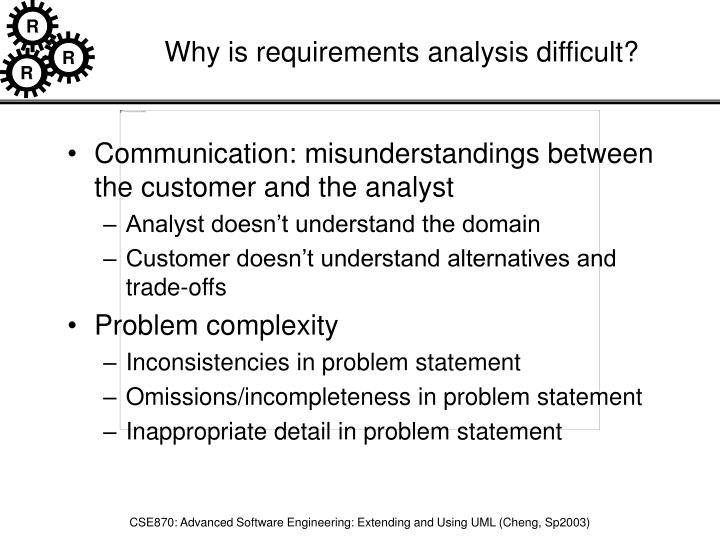 Why is requirements analysis difficult?