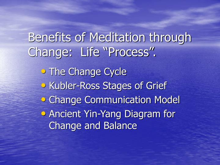 "Benefits of Meditation through Change:  Life ""Process""."