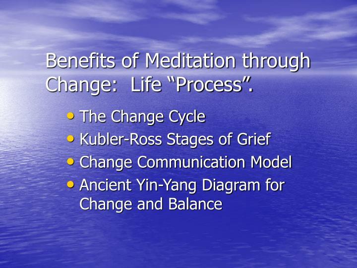 "Benefits of Meditation through Change:  Life ""Process""."