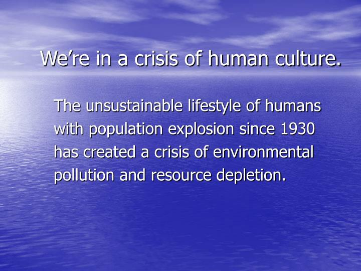 We're in a crisis of human culture.