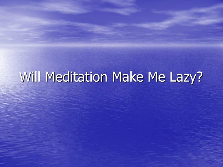 Will Meditation Make Me Lazy?
