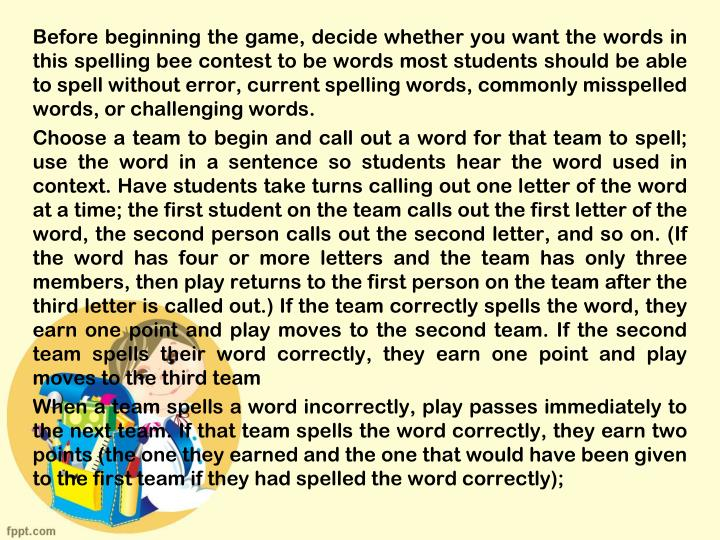 Before beginning the game, decide whether you want the words in this spelling bee contest to be words most students should be able to spell without error, current spelling words, commonly misspelled words, or challenging words.