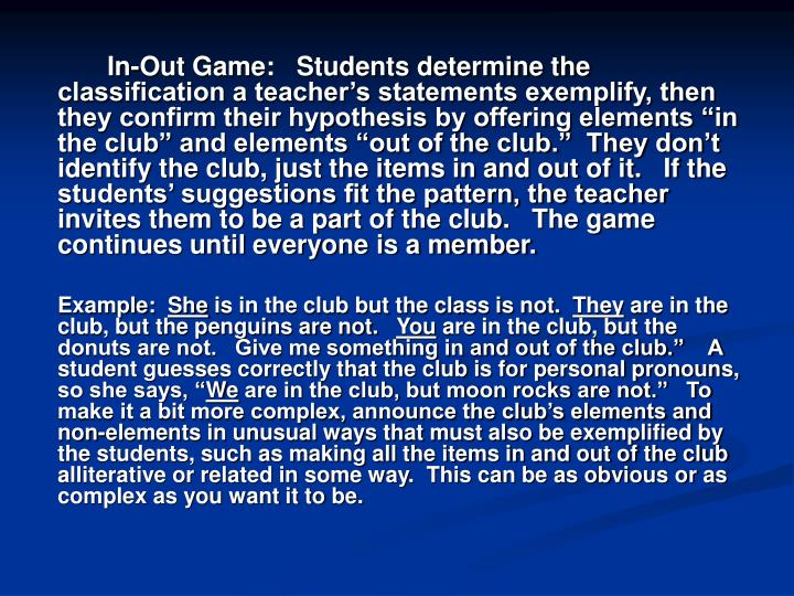 "In-Out Game:   Students determine the classification a teacher's statements exemplify, then they confirm their hypothesis by offering elements ""in the club"" and elements ""out of the club.""  They don't identify the club, just the items in and out of it.   If the students' suggestions fit the pattern, the teacher invites them to be a part of the club.   The game continues until everyone is a member."