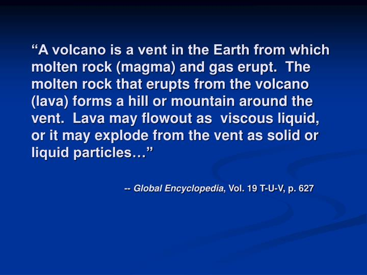 """A volcano is a vent in the Earth from which molten rock (magma) and gas erupt.  The molten rock that erupts from the volcano (lava) forms a hill or mountain around the vent.  Lava may flowout as  viscous liquid, or it may explode from the vent as solid or liquid particles…"""