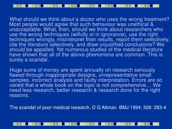 What should we think about a doctor who uses the wrong treatment? Most people would agree that such behaviour was unethical & unacceptable. What, then, should we think about researchers who use the wrong techniques (wilfully or in ignorance), use the right techniques wrongly, misinterpret their results, report them selectively, cite the literature selectively, and draw unjustified conclusions? We should be appalled. Yet numerous studies of the medical literature have shown that all of the above phenomena are common. This is surely a scandal.