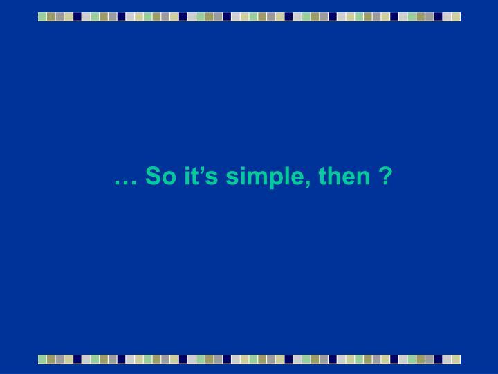 … So it's simple, then ?