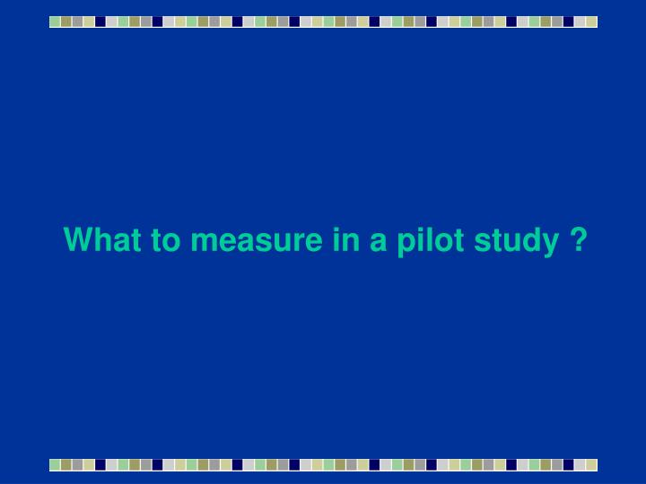What to measure in a pilot study ?