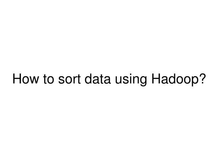 How to sort data using Hadoop?