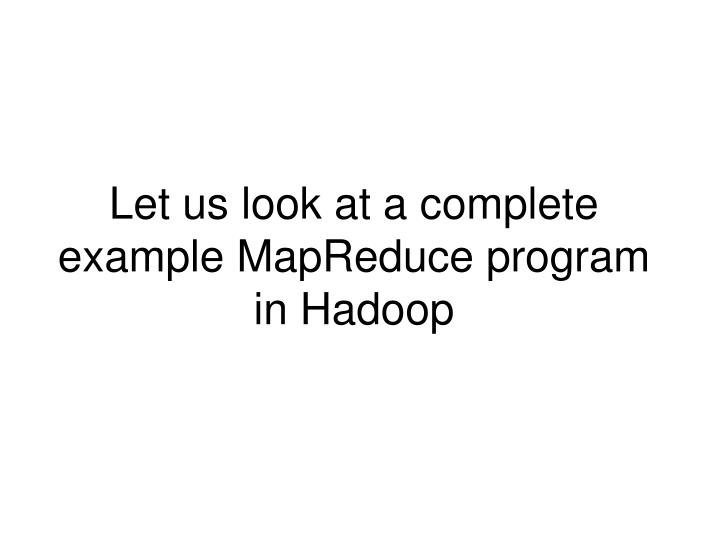 Let us look at a complete example MapReduce program in Hadoop