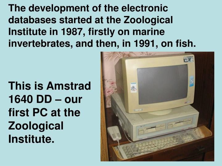 The development of the electronic databases started at the Zoological Institute in 1987, firstly on marine invertebrates, and then, in 1991, on fish.