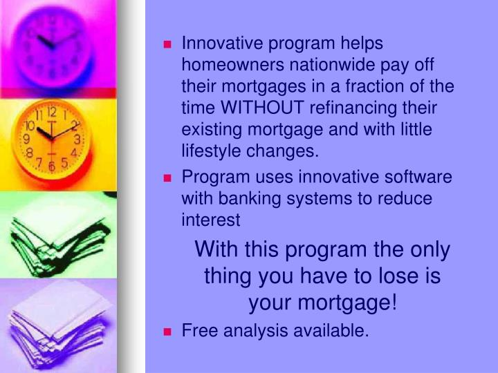 Innovative program helps homeowners nationwide pay off their mortgages in a fraction of the time WITHOUT refinancing their existing mortgage and with little lifestyle changes.
