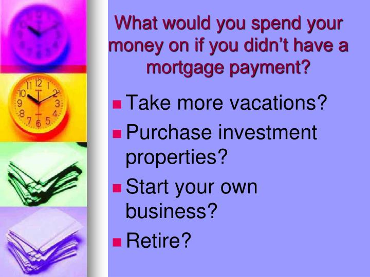 What would you spend your money on if you didn't have a mortgage payment?