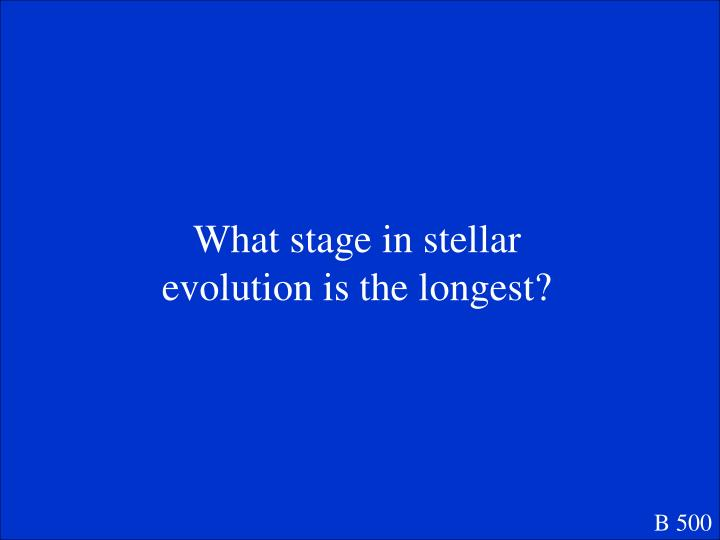 What stage in stellar evolution is the longest?