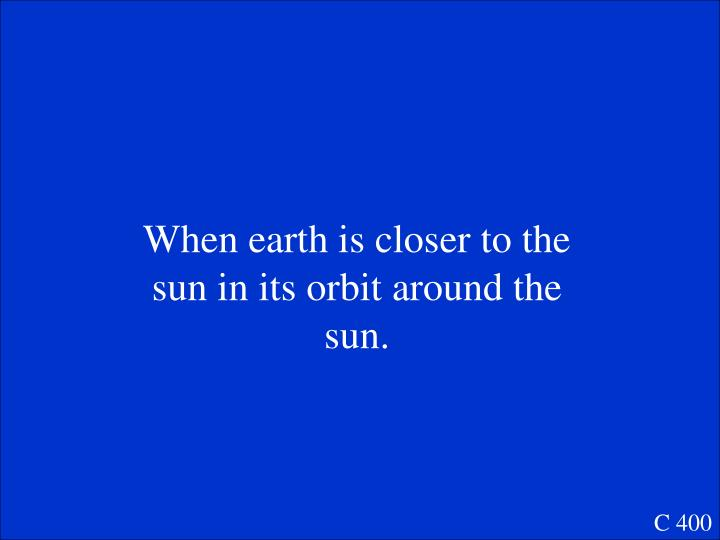 When earth is closer to the sun in its orbit around the sun.