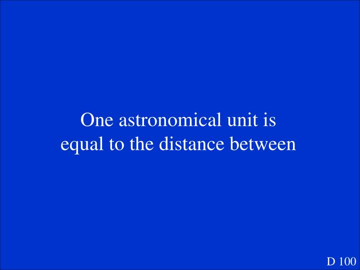 One astronomical unit is equal to the distance between