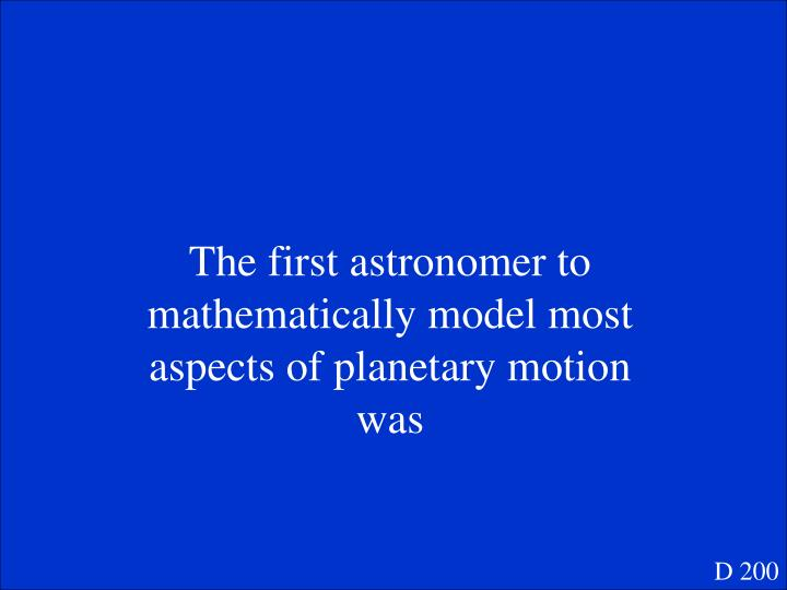 The first astronomer to mathematically model most aspects of planetary motion was