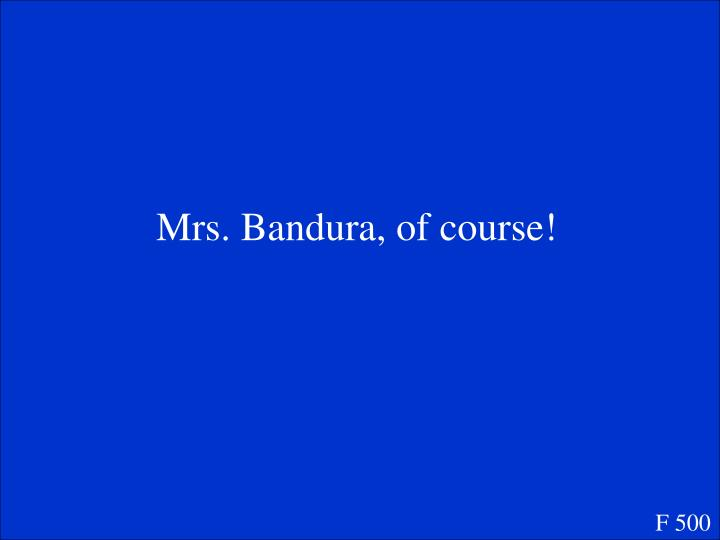 Mrs. Bandura, of course!