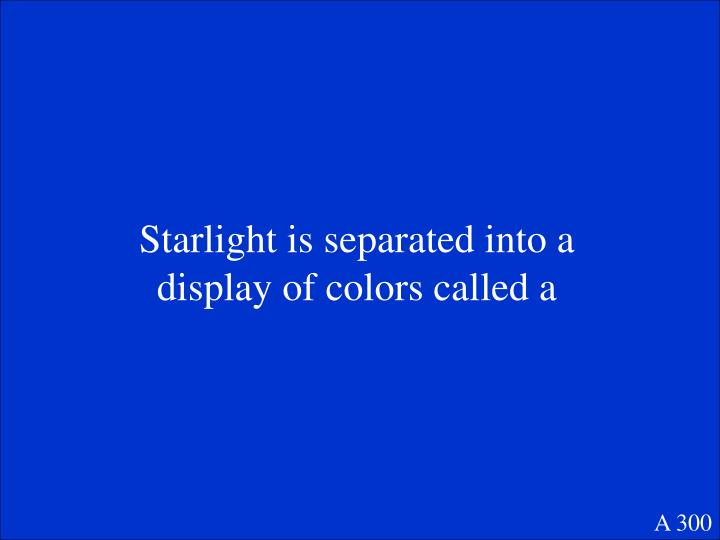 Starlight is separated into a display of colors called a