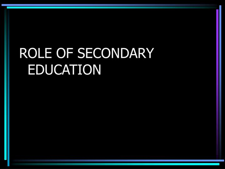 ROLE OF SECONDARY EDUCATION