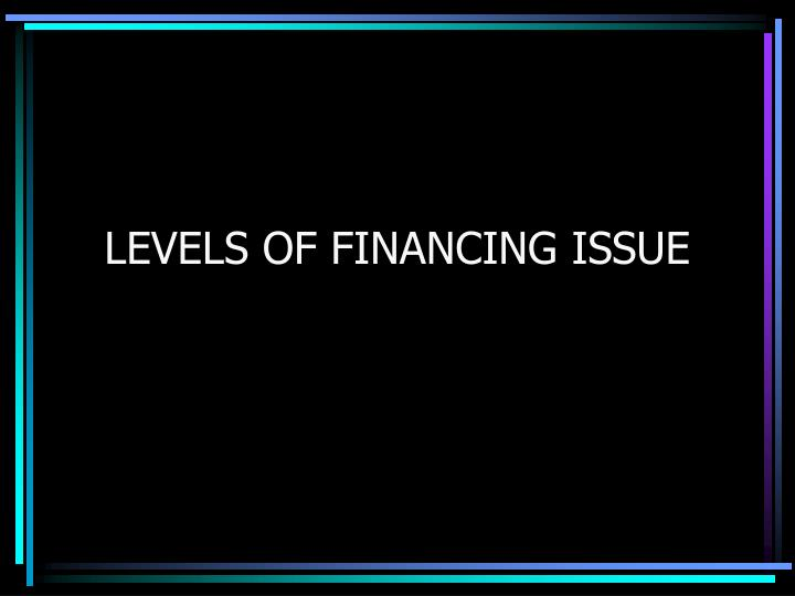 LEVELS OF FINANCING ISSUE