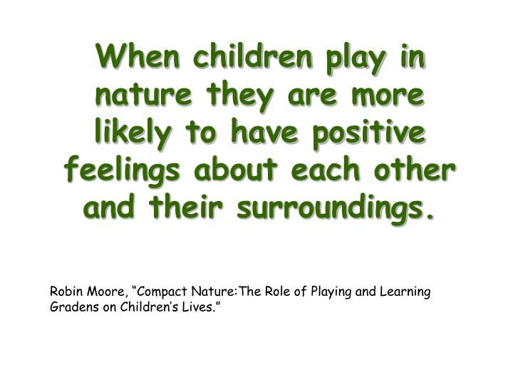 When children play in nature they are more likely to have positive feelings about each other and the...