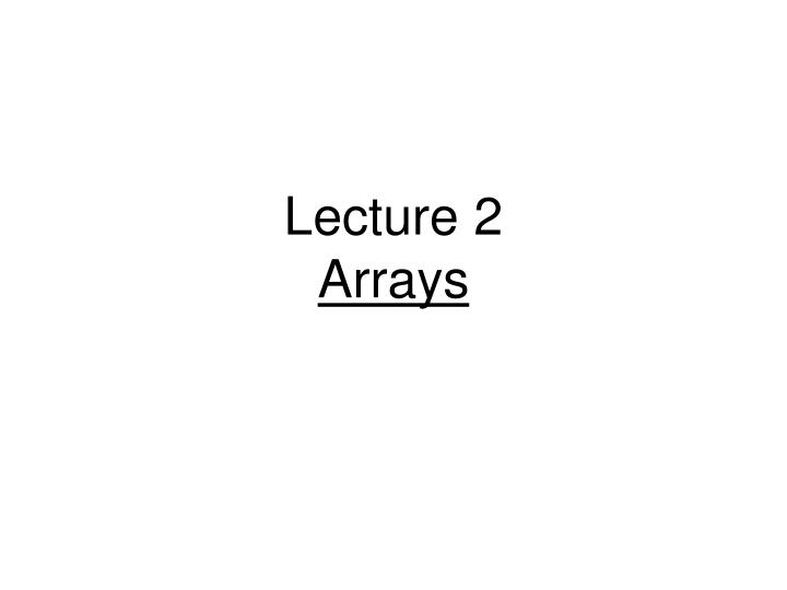 lecture 2 arrays