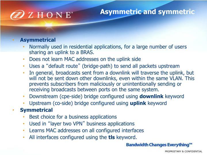 Asymmetric and symmetric