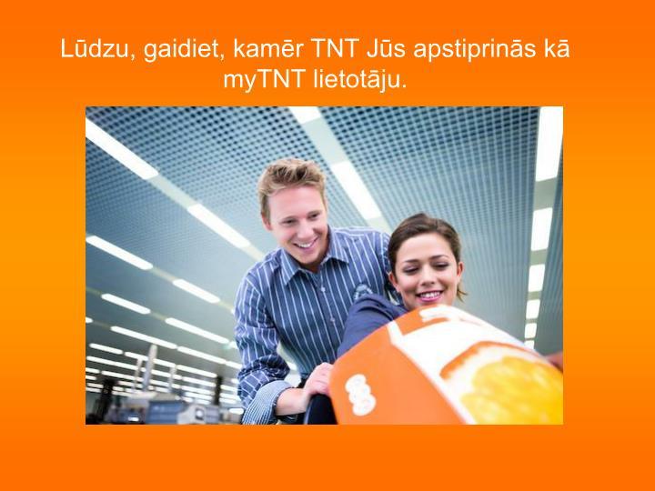 Lūdzu, gaidiet, kamēr TNT Jūs apstiprinās kā myTNT lietotāju.