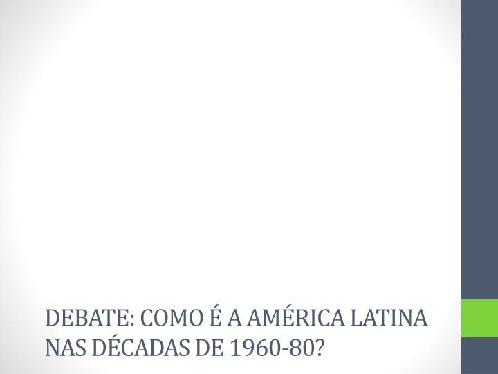 Debate: como é a América latina nas décadas de 1960-80?
