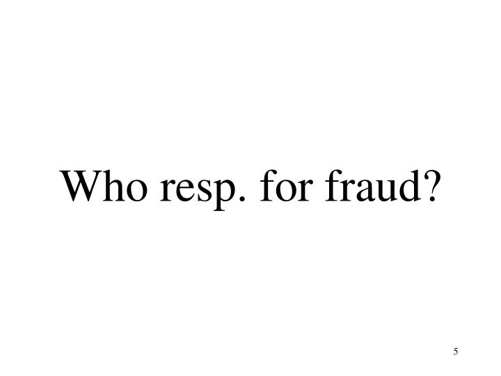 Who resp. for fraud?