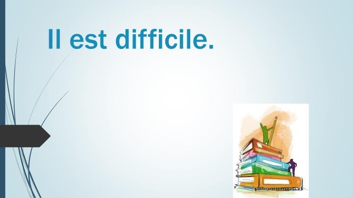 Il est difficile.