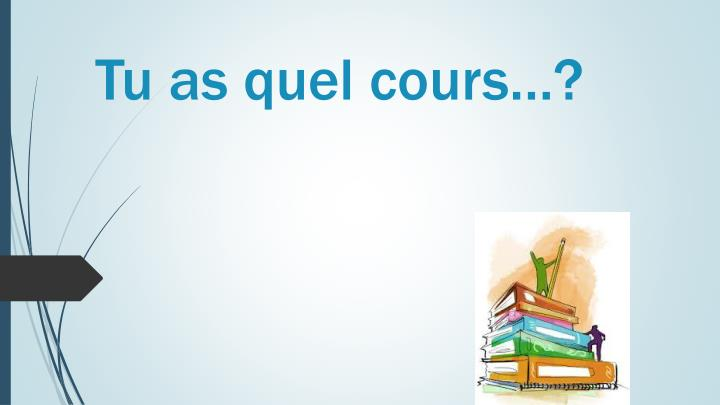 Tu as quel cours…?