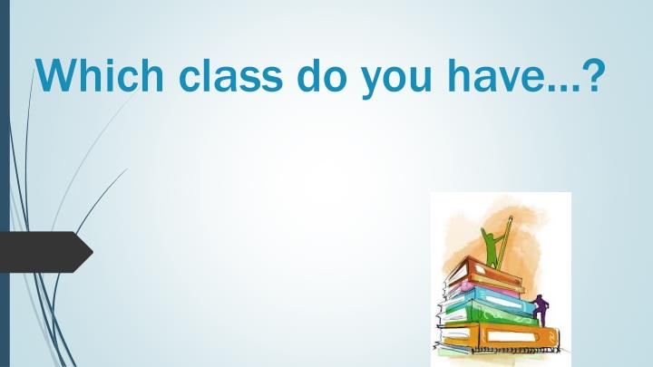 Which class do you have…?
