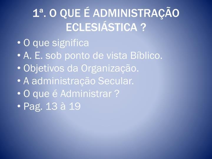 1ª. O QUE É ADMINISTRAÇÃO ECLESIÁSTICA ?