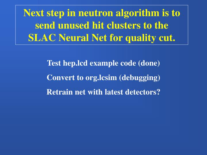 Next step in neutron algorithm is to send unused hit clusters to the   SLAC Neural Net for quality cut.