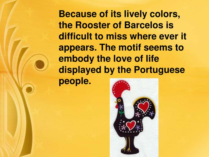 Because of its lively colors, the Rooster of Barcelos is difficult to miss where ever it appears. The motif seems to embody the love of life displayed by the Portuguese people.