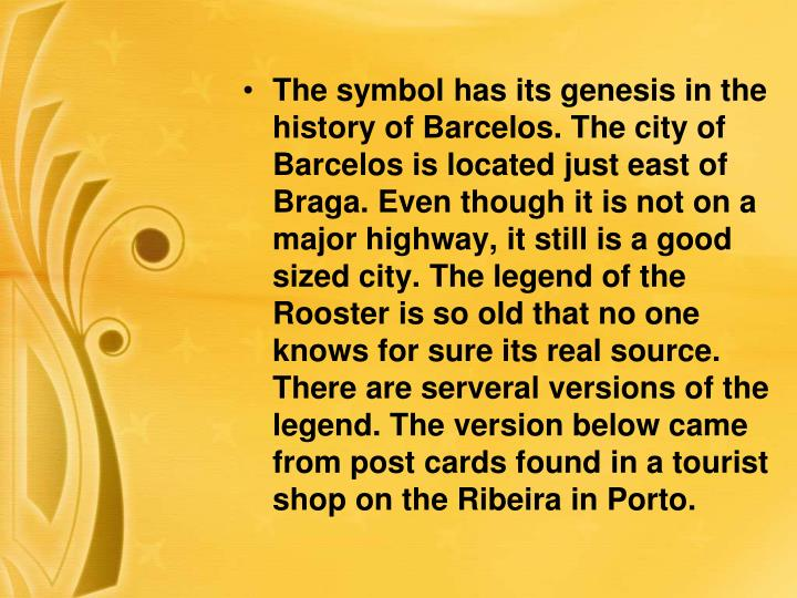 The symbol has its genesis in the history of Barcelos. The city of Barcelos is located just east of Braga. Even though it is not on a major highway, it still is a good sized city. The legend of the Rooster is so old that no one knows for sure its real source. There are serveral versions of the legend. The version below came from post cards found in a tourist shop on the Ribeira in Porto.