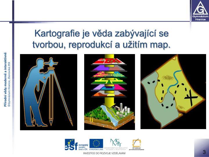 Kartografie je věda zabývající se tvorbou, reprodukcí a užitím map.