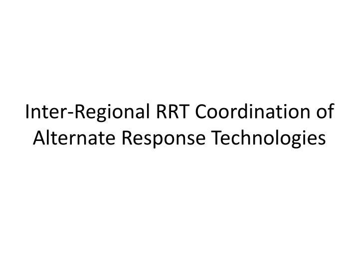 Inter-Regional RRT Coordination of Alternate Response Technologies