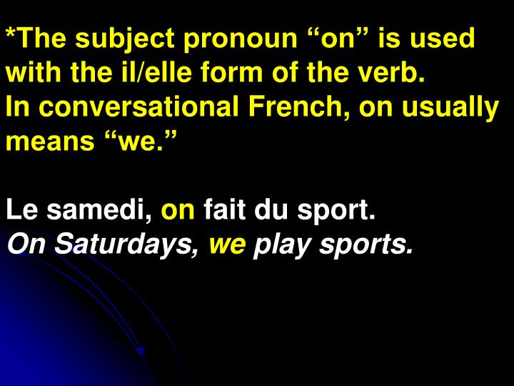 "*The subject pronoun ""on"" is used with the il/elle form of the verb."