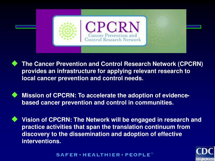 The Cancer Prevention and Control Research Network (CPCRN) provides an infrastructure for applying relevant research to local cancer prevention and control needs.