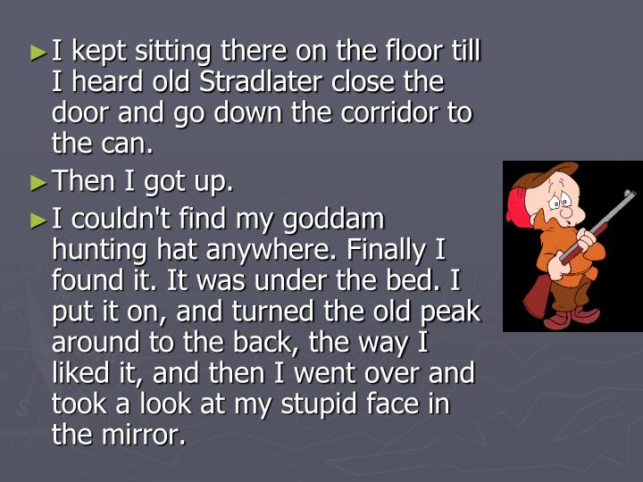 I kept sitting there on the floor till I heard old Stradlater close the door and go down the corridor to the can.