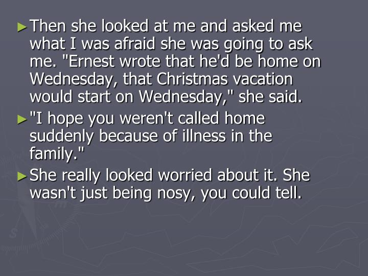 "Then she looked at me and asked me what I was afraid she was going to ask me. ""Ernest wrote that he'd be home on Wednesday, that Christmas vacation would start on Wednesday,"" she said."