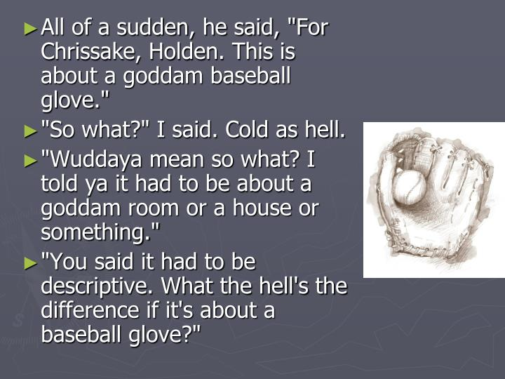 "All of a sudden, he said, ""For Chrissake, Holden. This is about a goddam baseball glove."""