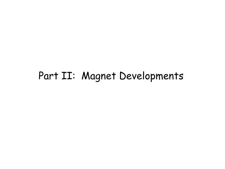 Part II:  Magnet Developments