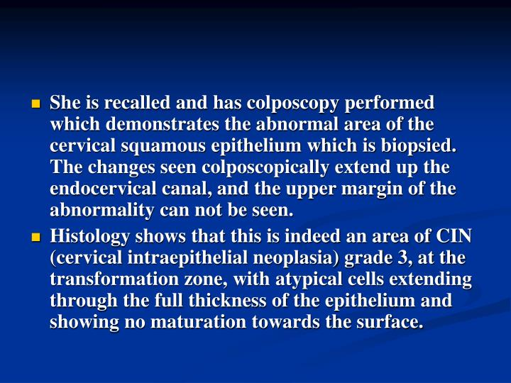 She is recalled and has colposcopy performed which demonstrates the abnormal area of the cervical squamous epithelium which is biopsied. The changes seen colposcopically extend up the endocervical canal, and the upper margin of the abnormality can not be seen.
